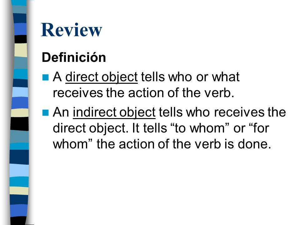 Review Definición. A direct object tells who or what receives the action of the verb.