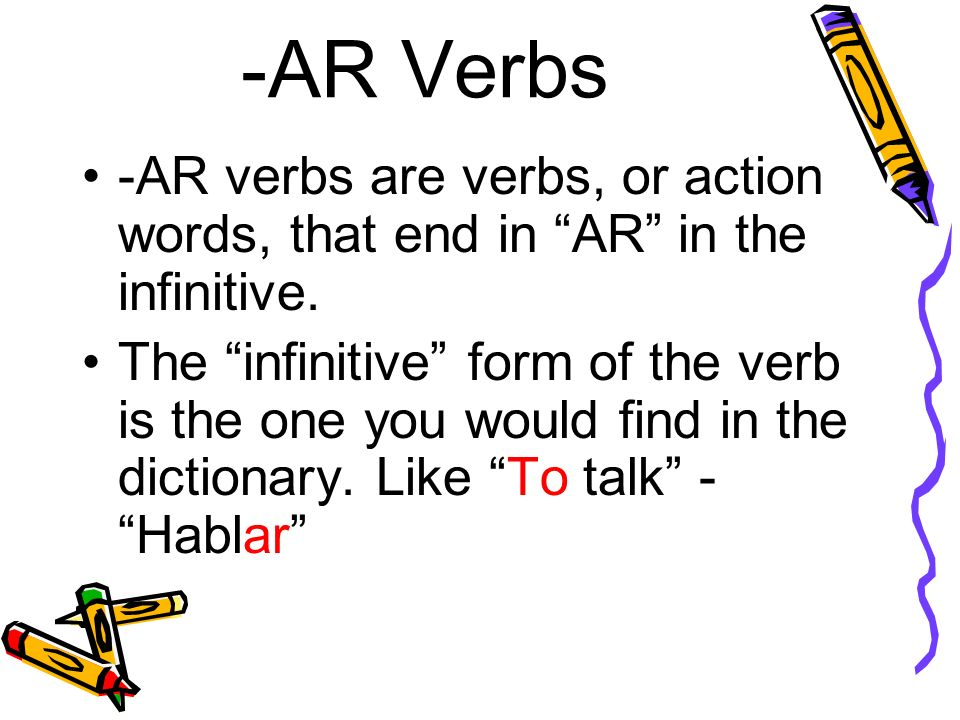 -AR Verbs -AR verbs are verbs, or action words, that end in AR in the infinitive.