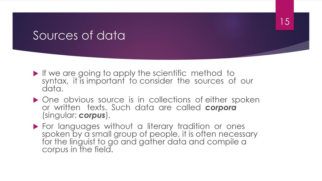 Sources of data If we are going to apply the scientific method to syntax, it is important to consider the sources of our data.