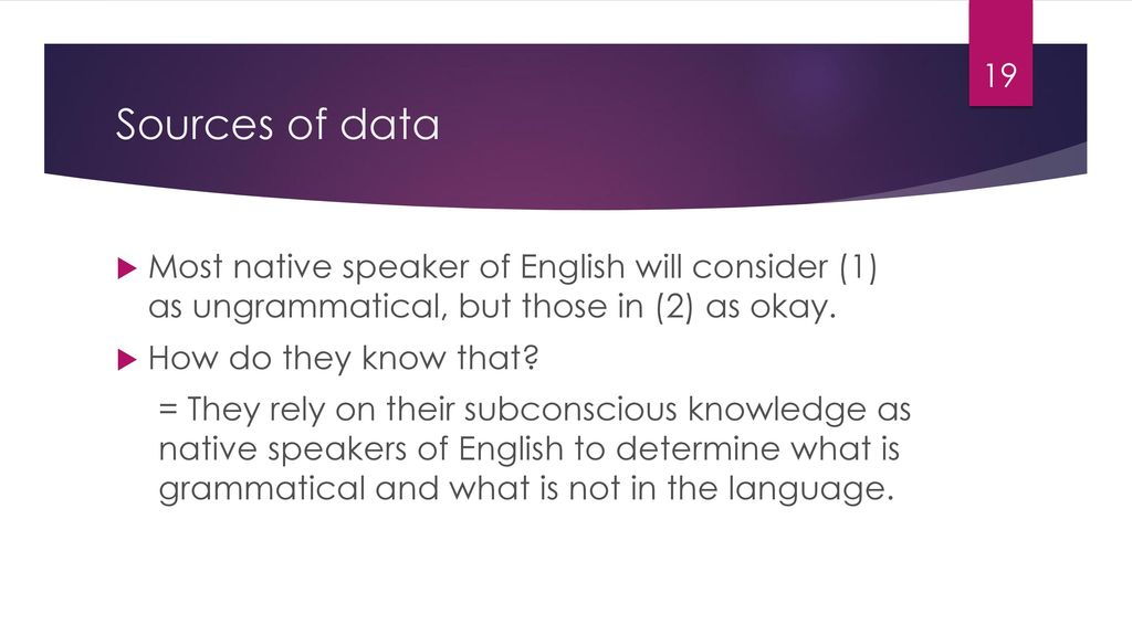 Sources of data Most native speaker of English will consider (1) as ungrammatical, but those in (2) as okay.