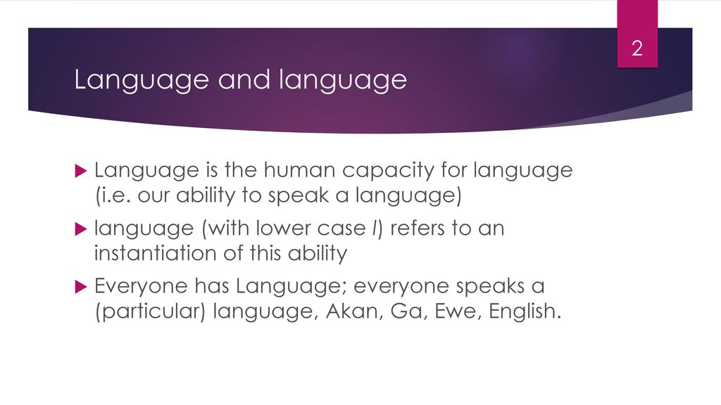 Language and language Language is the human capacity for language (i.e. our ability to speak a language)