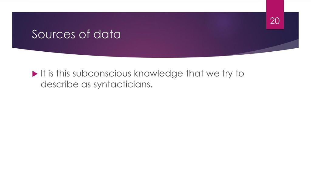 Sources of data It is this subconscious knowledge that we try to describe as syntacticians.