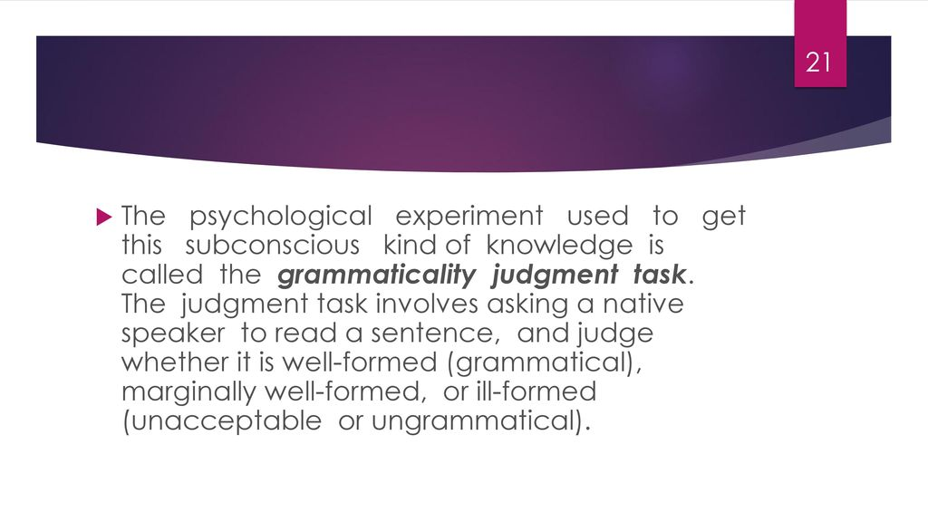 The psychological experiment used to get this subconscious kind of knowledge is called the grammaticality judgment task.