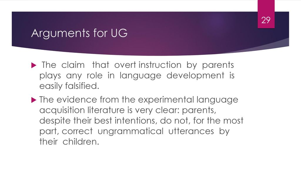 Arguments for UG The claim that overt instruction by parents plays any role in language development is easily falsified.