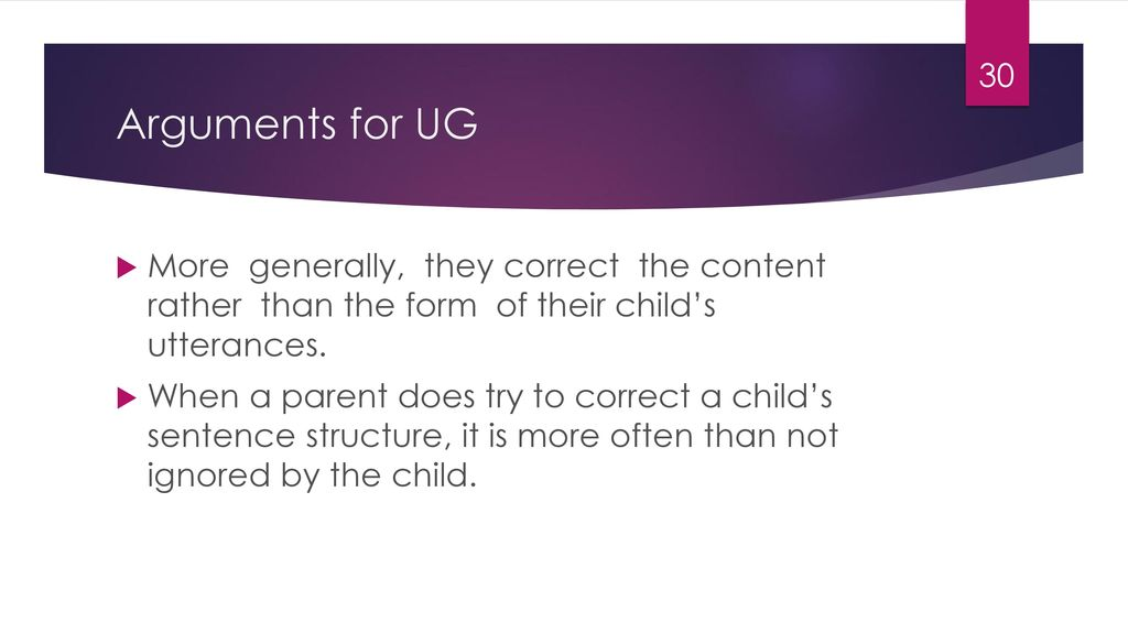 Arguments for UG More generally, they correct the content rather than the form of their child's utterances.
