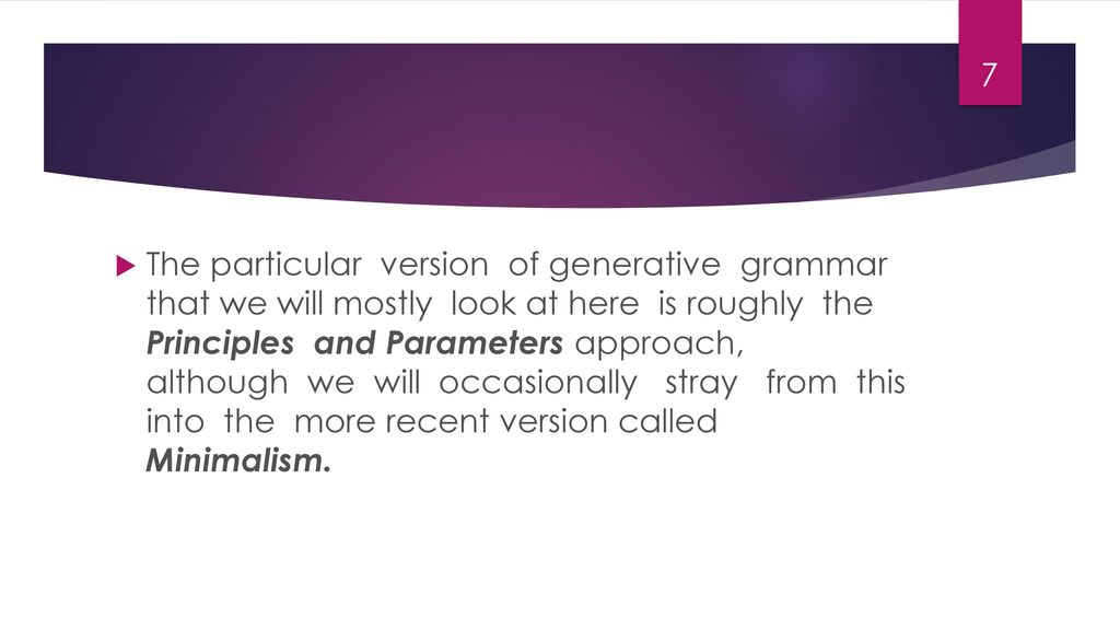 The particular version of generative grammar that we will mostly look at here is roughly the Principles and Parameters approach, although we will occasionally stray from this into the more recent version called Minimalism.
