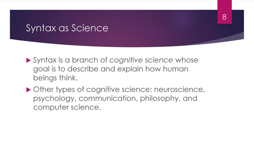 Syntax as Science Syntax is a branch of cognitive science whose goal is to describe and explain how human beings think.