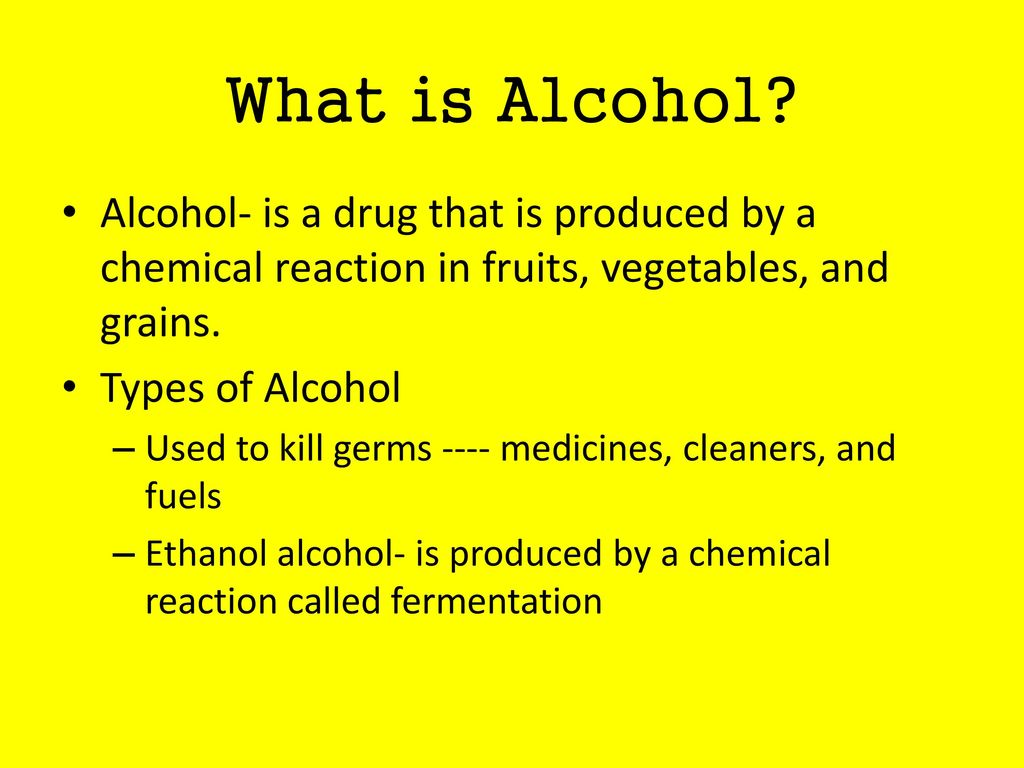 What is Alcohol Alcohol- is a drug that is produced by a chemical reaction in fruits, vegetables, and grains.
