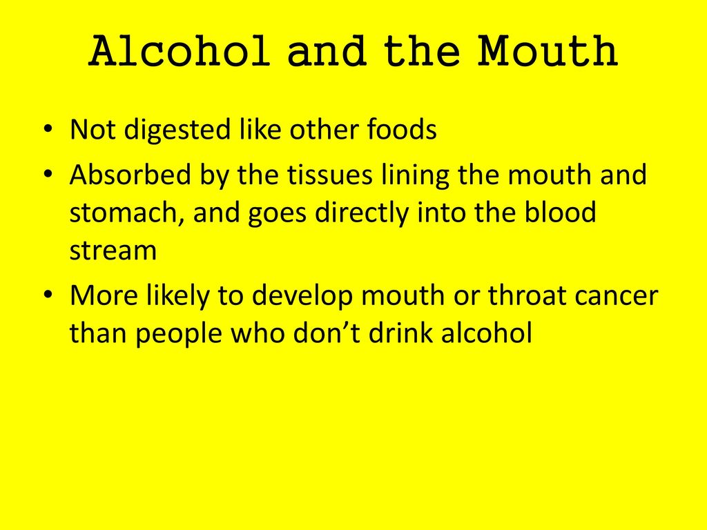Alcohol and the Mouth Not digested like other foods
