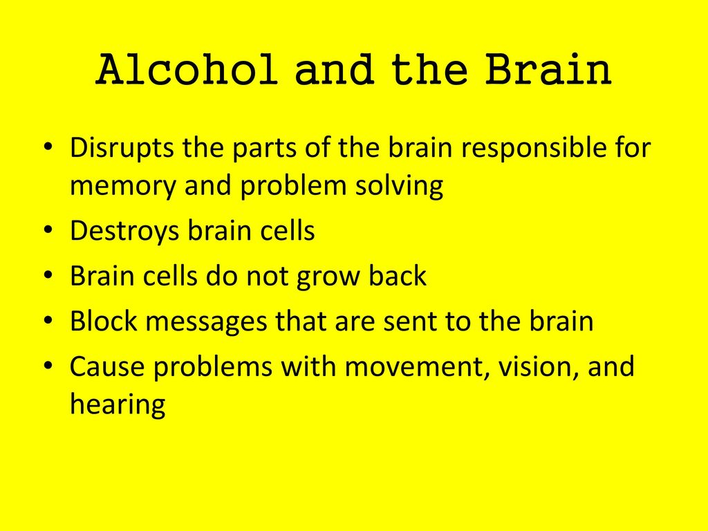 Alcohol and the Brain Disrupts the parts of the brain responsible for memory and problem solving. Destroys brain cells.