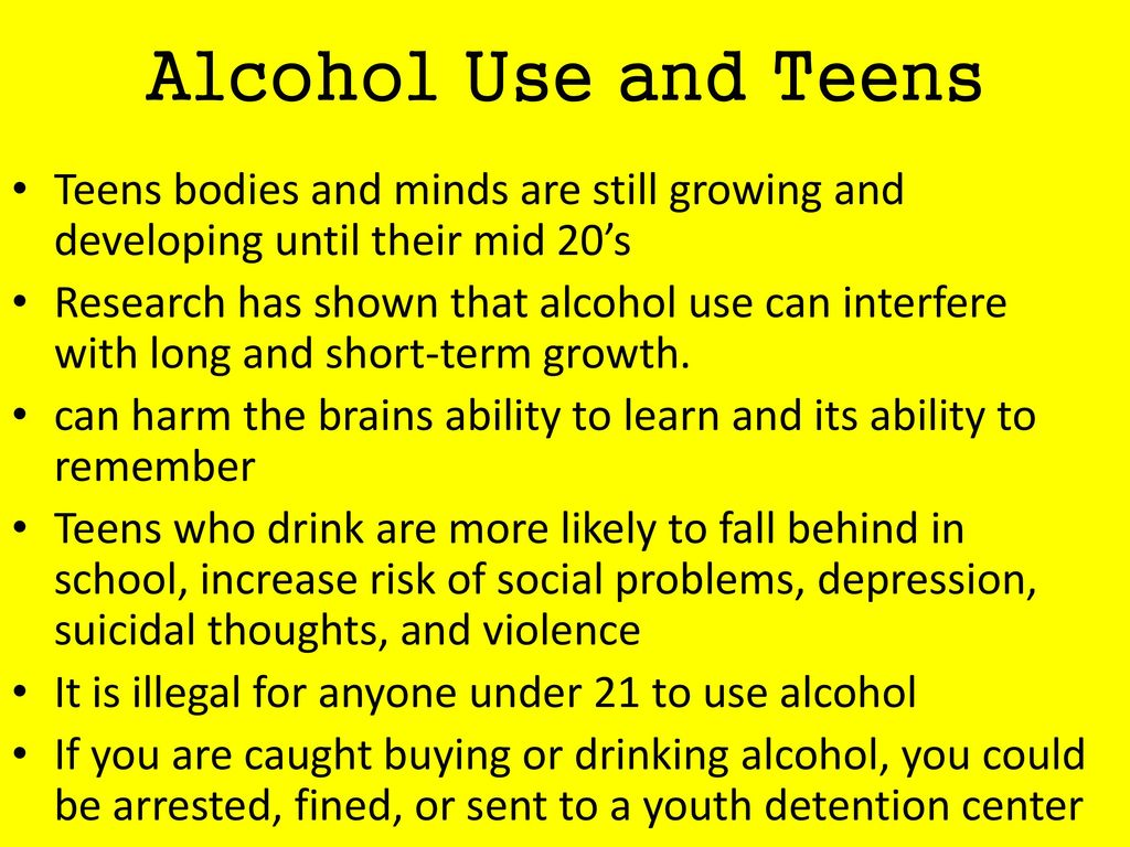 Alcohol Use and Teens Teens bodies and minds are still growing and developing until their mid 20's.