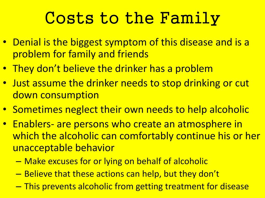 Costs to the Family Denial is the biggest symptom of this disease and is a problem for family and friends.