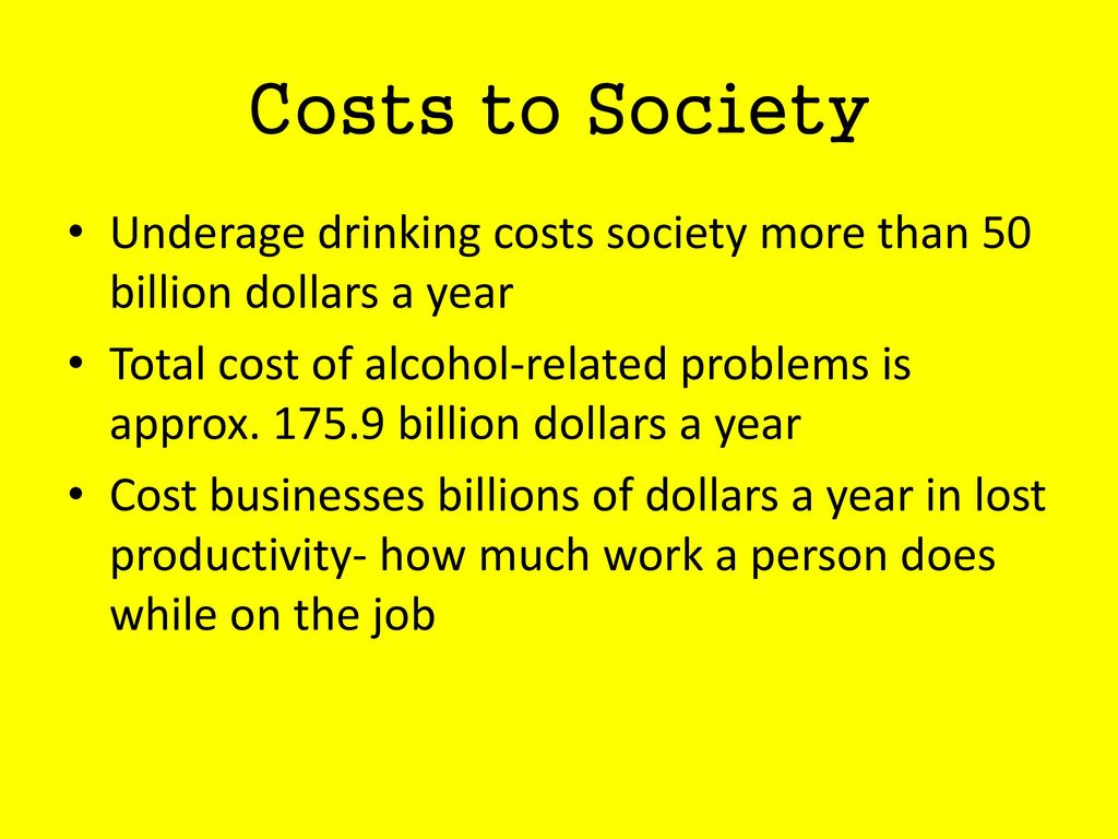Costs to Society Underage drinking costs society more than 50 billion dollars a year.