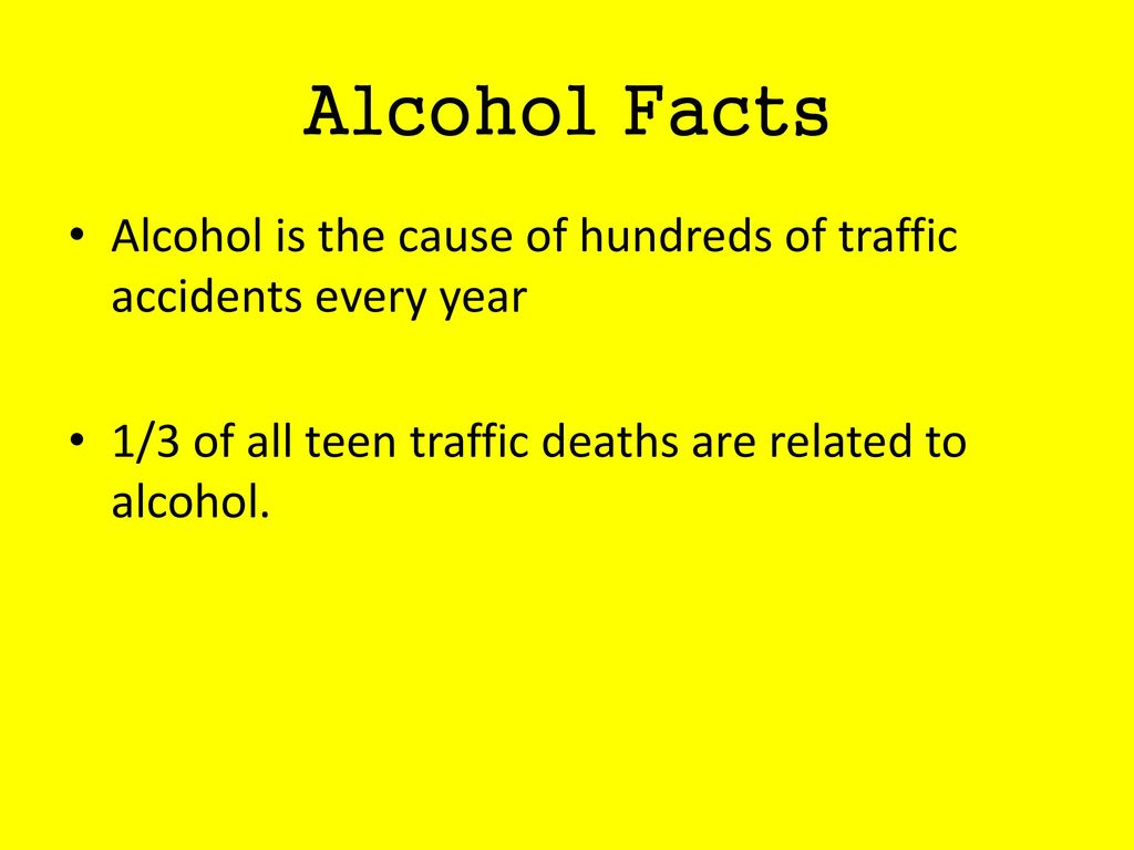 Alcohol Facts Alcohol is the cause of hundreds of traffic accidents every year.