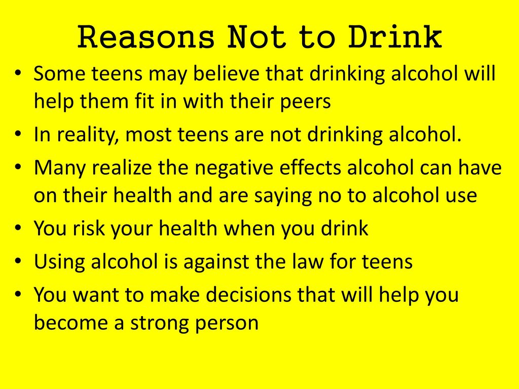 Reasons Not to Drink Some teens may believe that drinking alcohol will help them fit in with their peers.