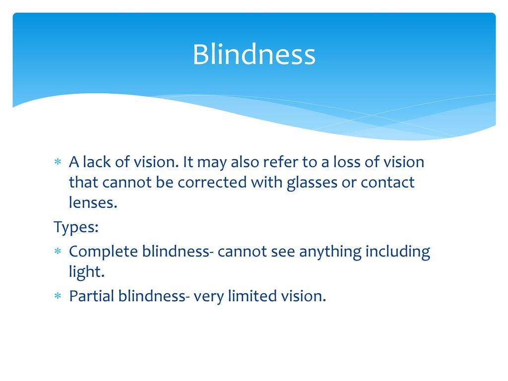 a vision of blindness Blindness is a lack of vision it may also refer to a loss of vision that cannot be corrected with glasses or contact lenses partial blindness means you have very limited vision.
