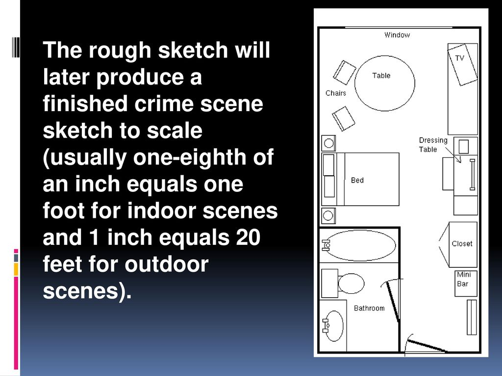 The rough sketch will later produce a finished crime scene sketch to scale (usually one-eighth of an inch equals one foot for indoor scenes and 1 inch equals 20 feet for outdoor scenes).