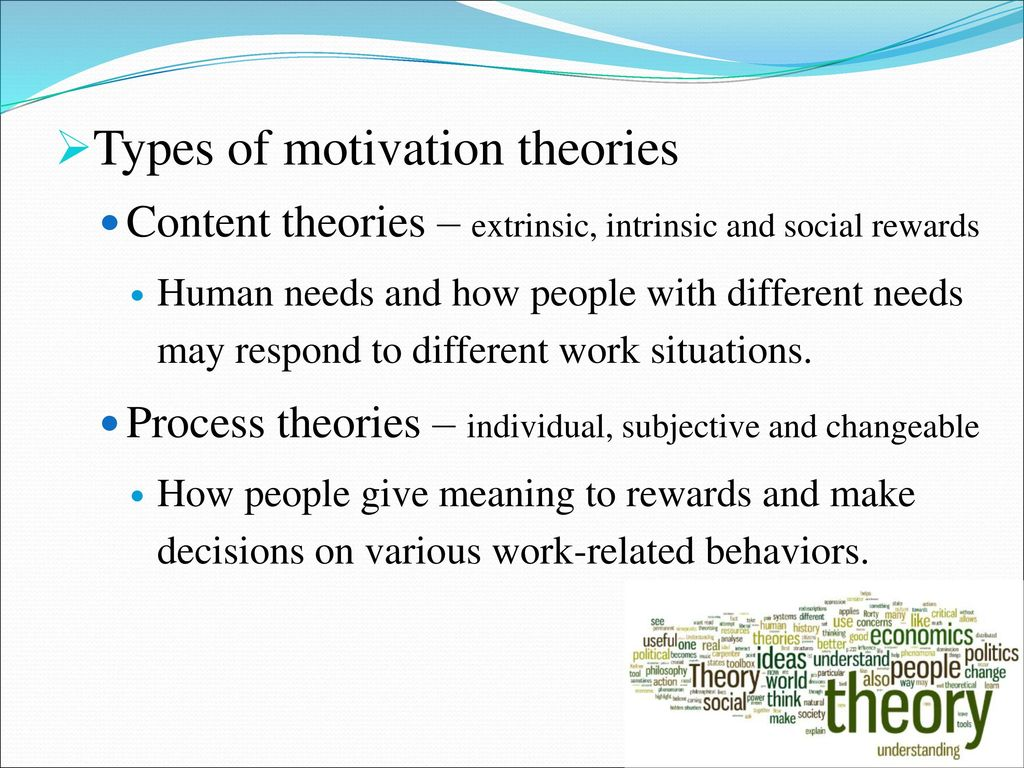 what motivation theories may be found Motivation theories can be classified broadly into two different perspectives: content and process theories content theories deal with what motivates people and it is concerned with individual needs and goals.
