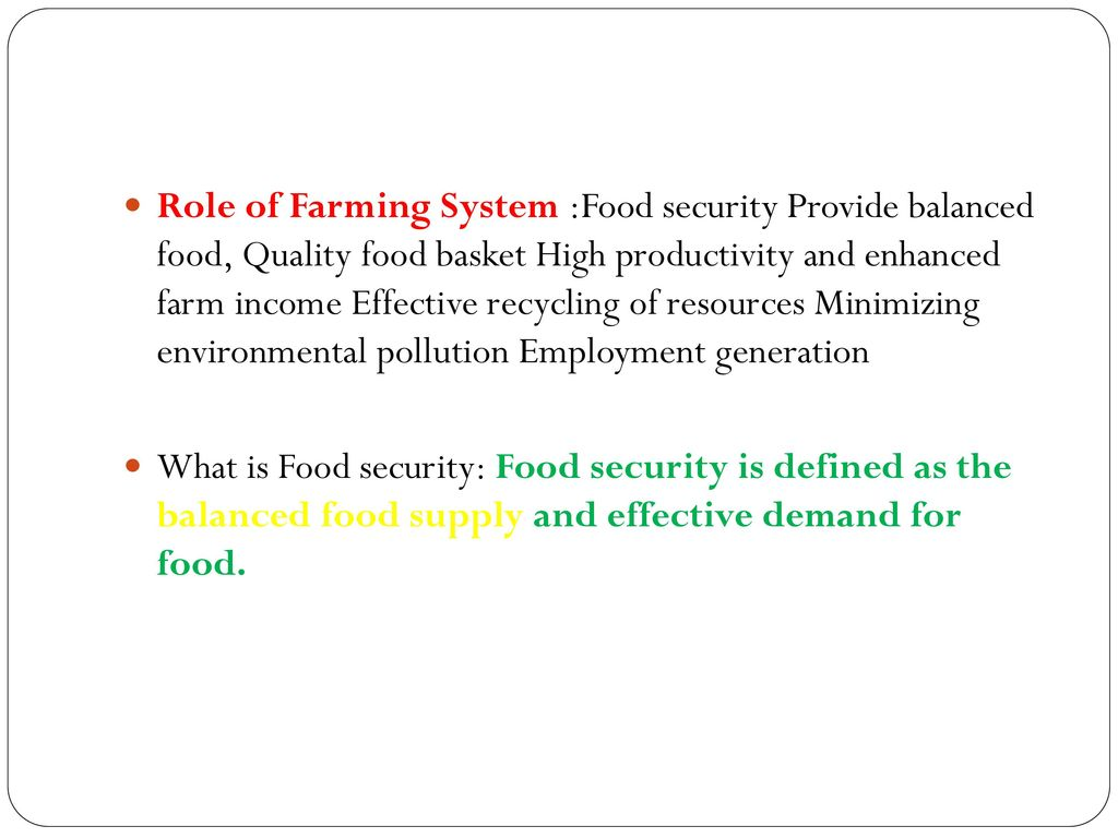 Role of Farming System :Food security Provide balanced food, Quality food basket High productivity and enhanced farm income Effective recycling of resources Minimizing environmental pollution Employment generation