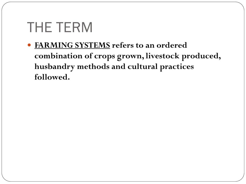 THE TERM FARMING SYSTEMS refers to an ordered combination of crops grown, livestock produced, husbandry methods and cultural practices followed.