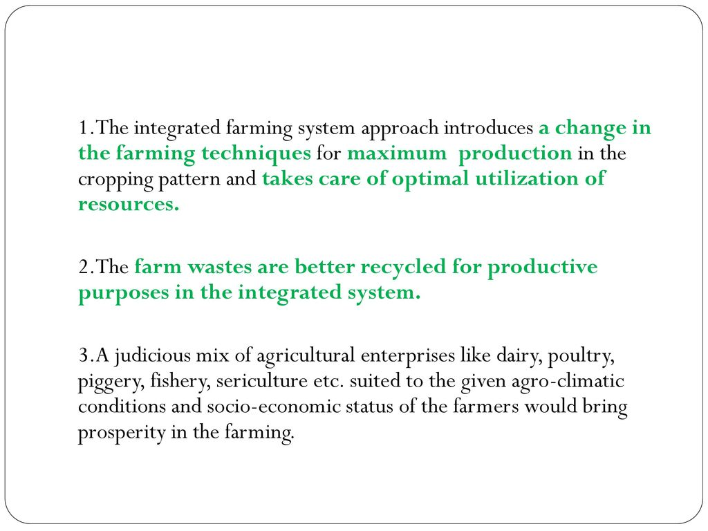 1.The integrated farming system approach introduces a change in the farming techniques for maximum production in the cropping pattern and takes care of optimal utilization of resources.