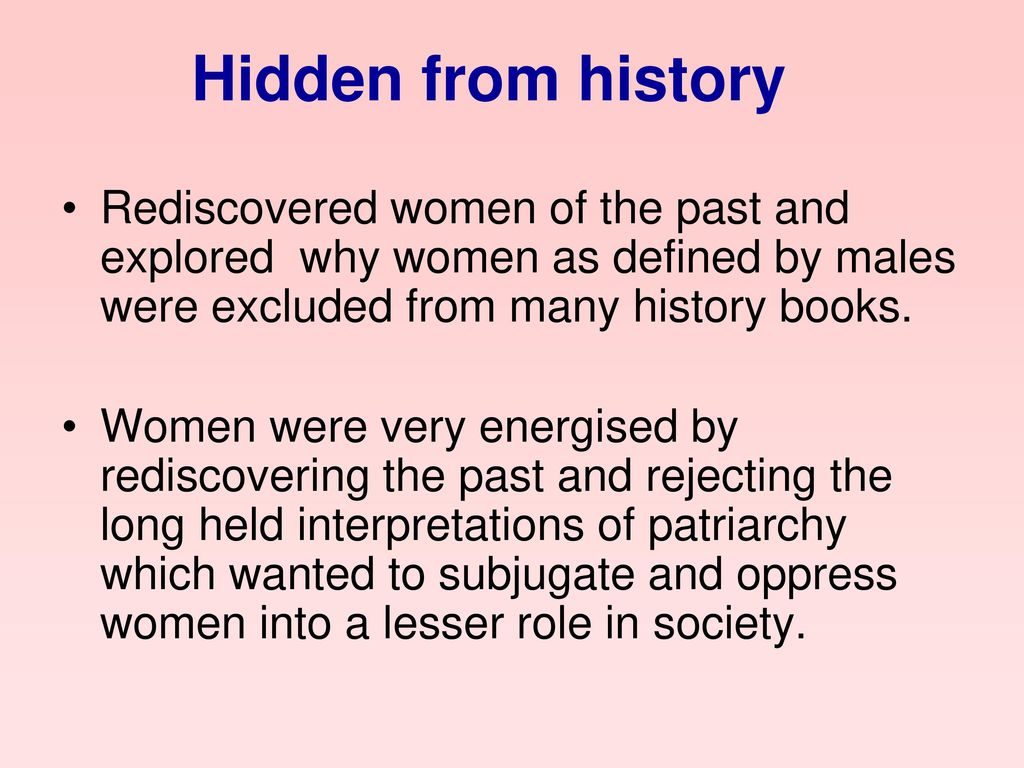 Hidden from history Rediscovered women of the past and explored why women as defined by males were excluded from many history books.