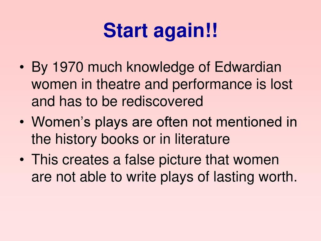 Start again!! By 1970 much knowledge of Edwardian women in theatre and performance is lost and has to be rediscovered.