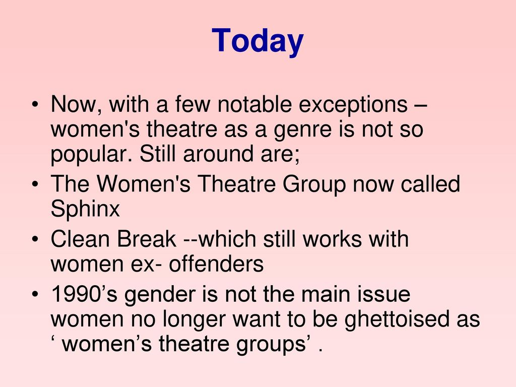 Today Now, with a few notable exceptions – women s theatre as a genre is not so popular. Still around are;