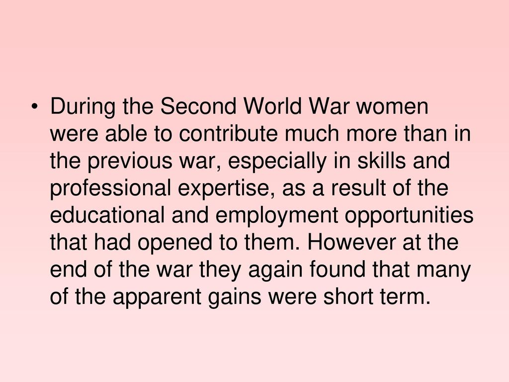 During the Second World War women were able to contribute much more than in the previous war, especially in skills and professional expertise, as a result of the educational and employment opportunities that had opened to them.