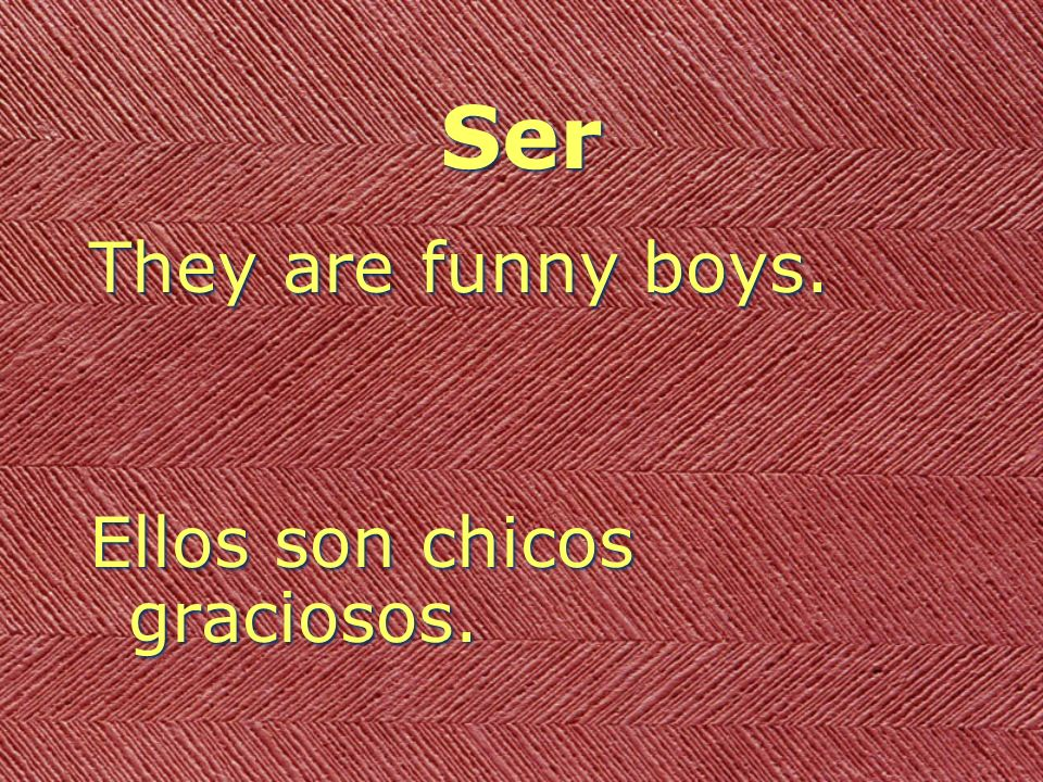 Ser They are funny boys. Ellos son chicos graciosos.
