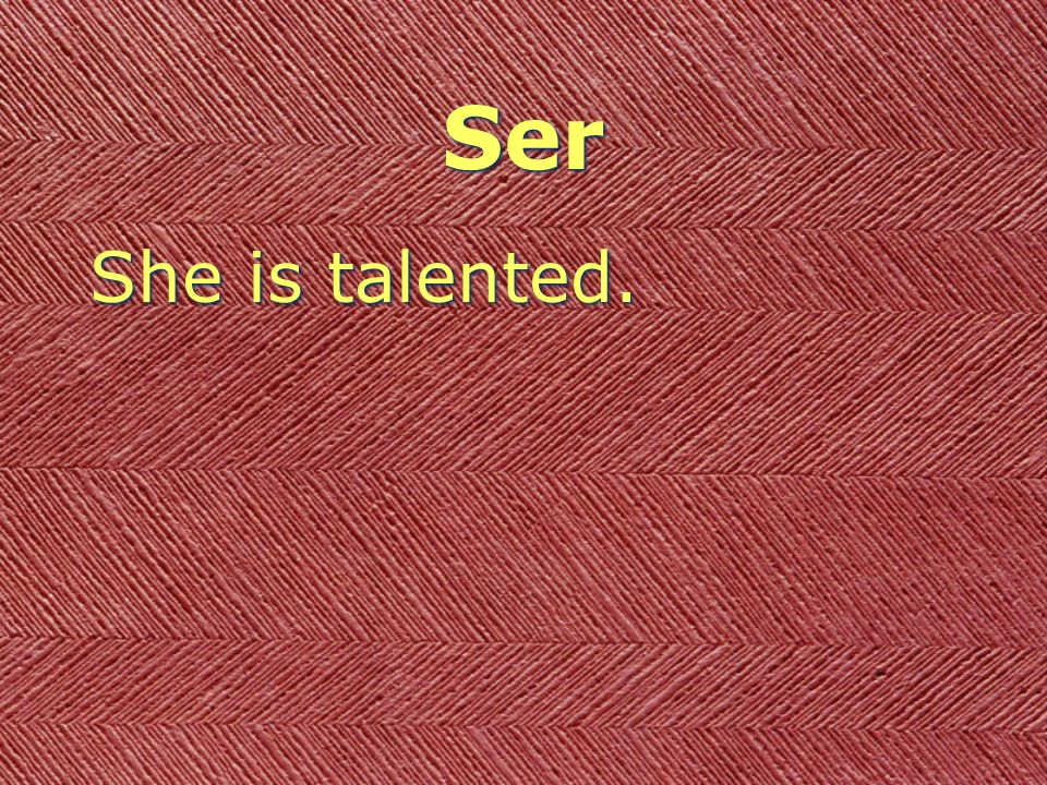 Ser She is talented.