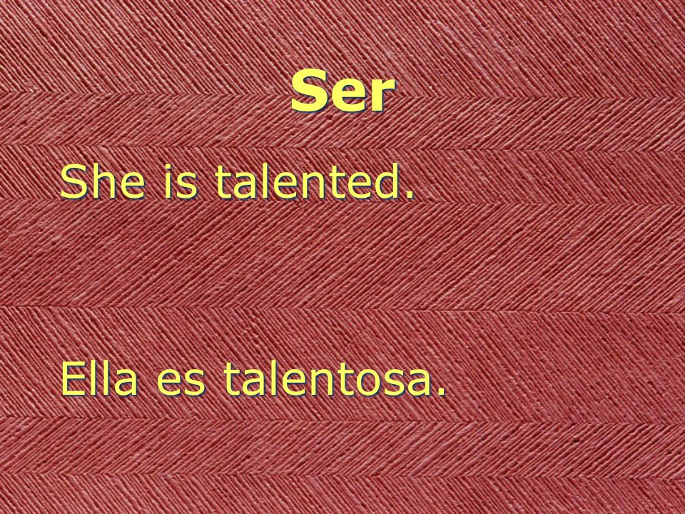 Ser She is talented. Ella es talentosa.