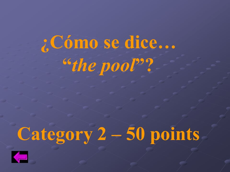 ¿Cómo se dice… the pool Category 2 – 50 points