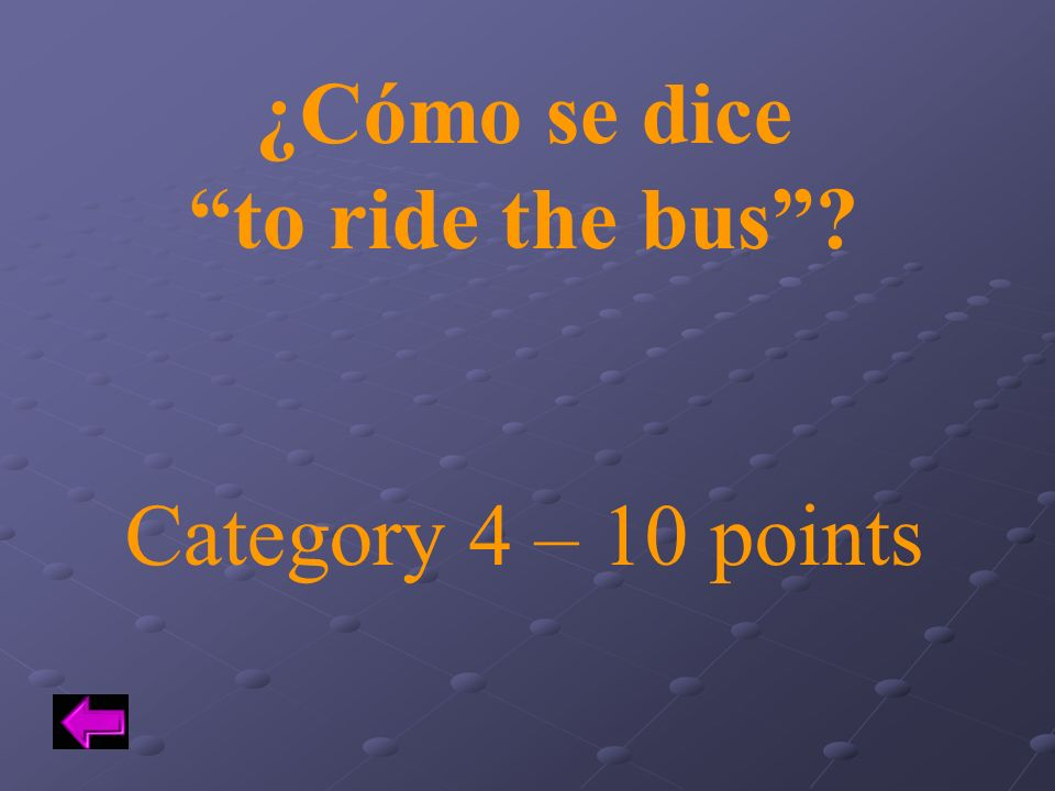 ¿Cómo se dice to ride the bus Category 4 – 10 points