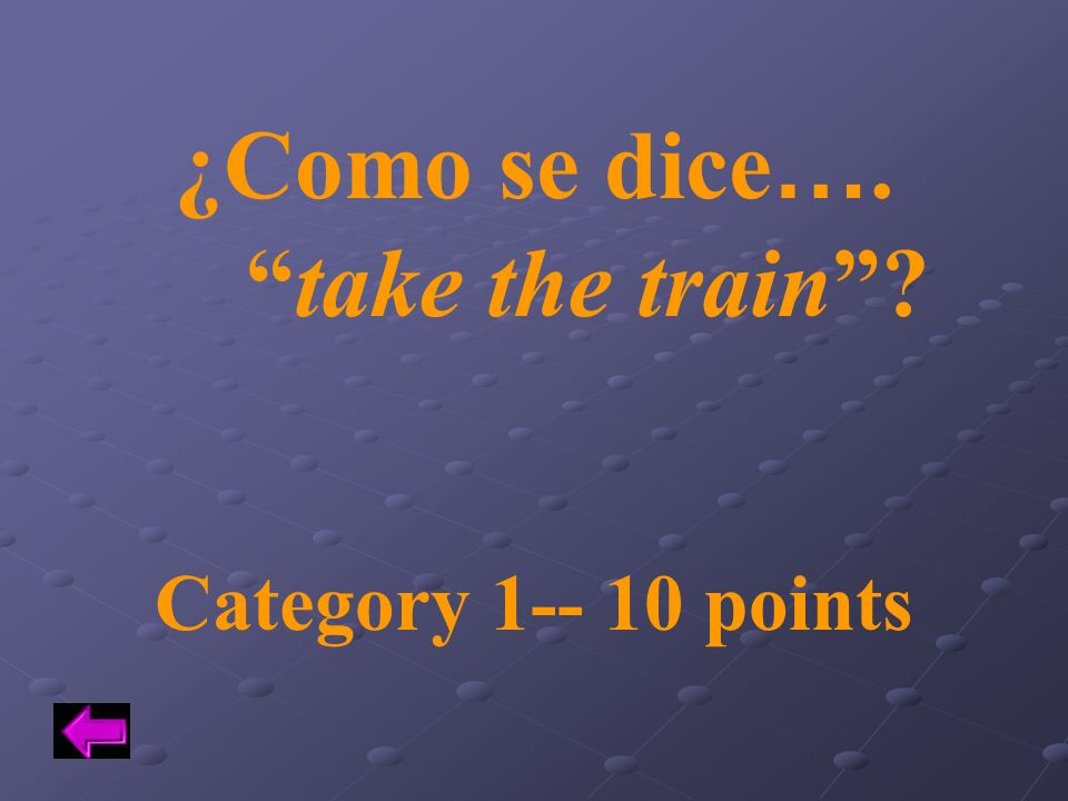 ¿Como se dice…. take the train Category 1-- 10 points