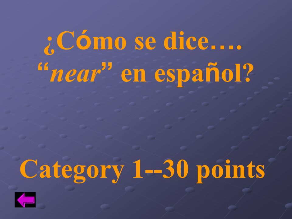 ¿Cómo se dice…. near en español Category 1--30 points