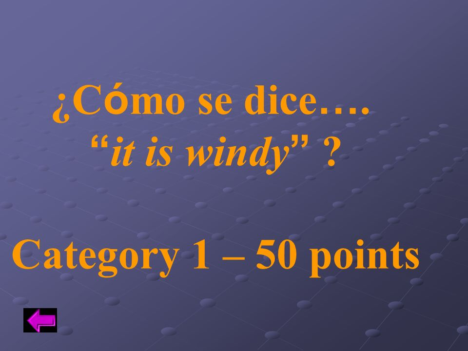 ¿Cómo se dice…. it is windy Category 1 – 50 points