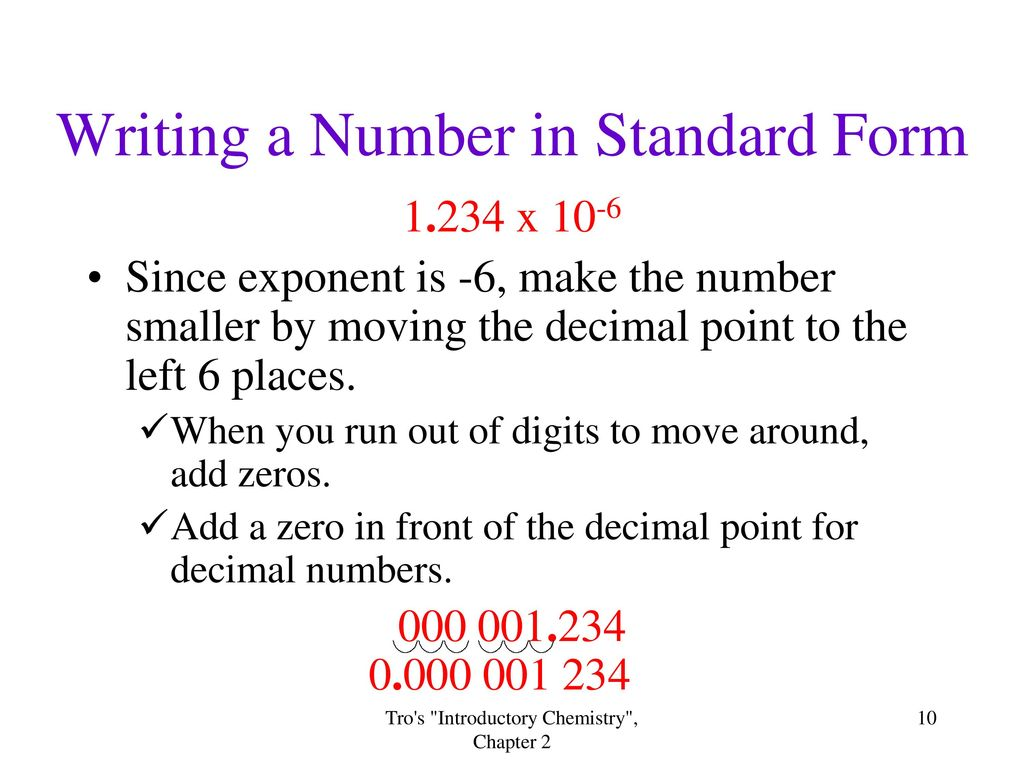 write a number in standard form Writing numbers in standard form to write a number in standard form: move the decimal point until it is just after the first significant digit this gives the first part count the number of places the decimal point had to be moved this gives the power of 10 part.