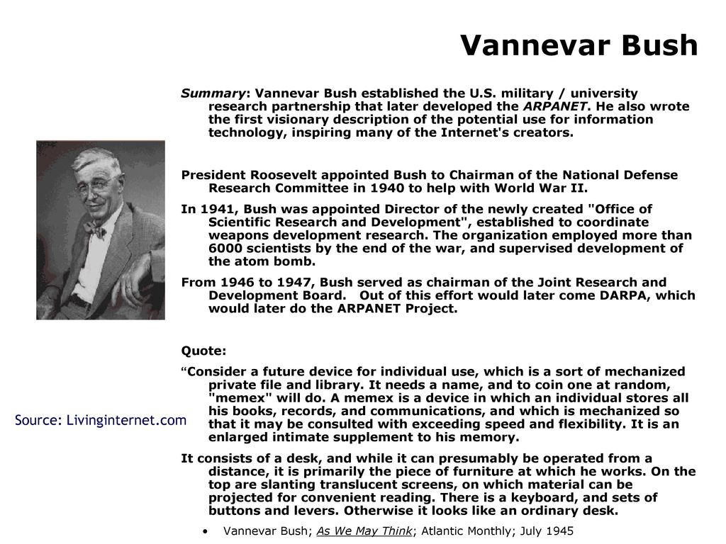 1945 vannevar bush essay Vannevar bush was never directly involved with the creation or development of the internet he died before the creation of the world wide web yet many consider bush to be the godfather of our wired age often making reference to his 1945 essay, as we may think in his article, bush described a .