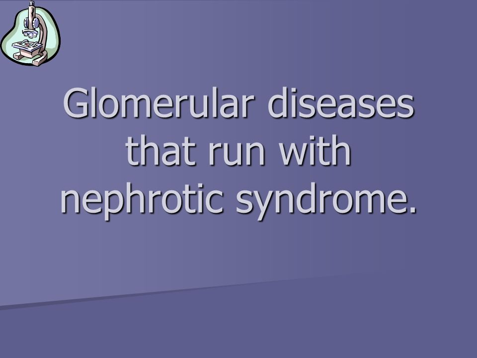 Glomerular diseases that run with nephrotic syndrome.