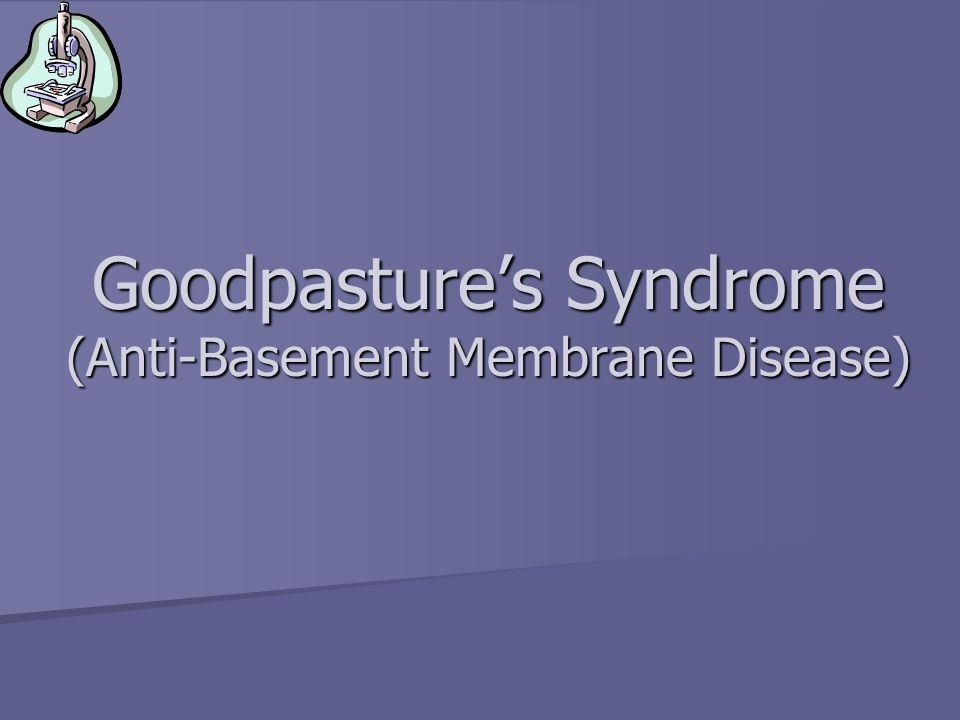 Goodpasture's Syndrome (Anti-Basement Membrane Disease)