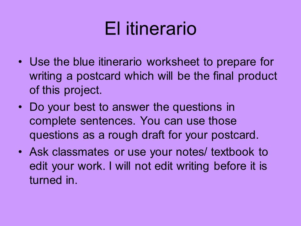 El itinerario Use the blue itinerario worksheet to prepare for writing a postcard which will be the final product of this project.