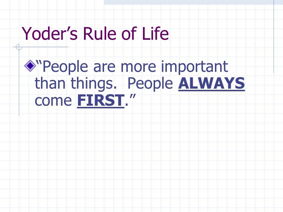 Yoder's Rule of Life People are more important than things.