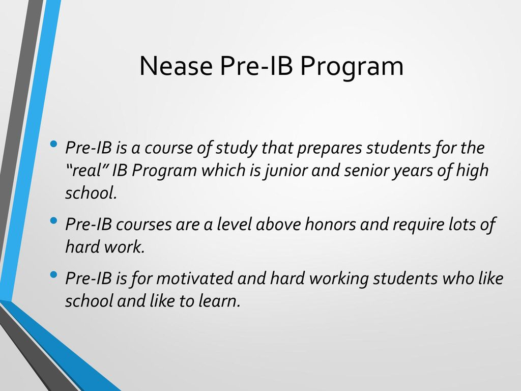 Nease Pre-IB Program Pre-IB is a course of study that prepares students for the real IB Program which is junior and senior years of high school.