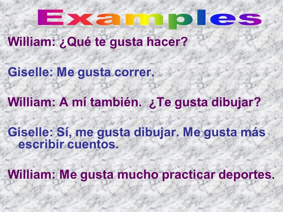 Examples William: ¿Qué te gusta hacer Giselle: Me gusta correr.