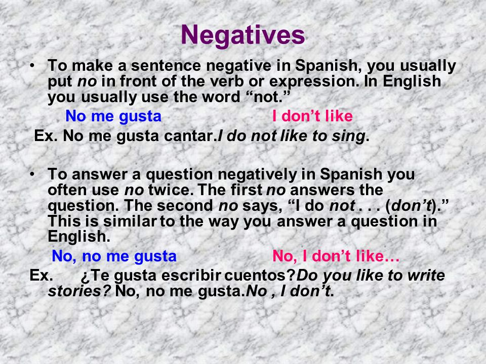 Negatives To make a sentence negative in Spanish, you usually put no in front of the verb or expression. In English you usually use the word not.