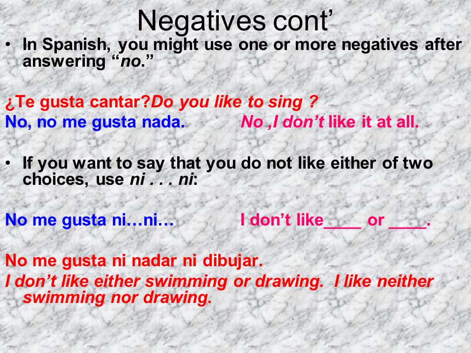 Negatives cont' In Spanish, you might use one or more negatives after answering no. ¿Te gusta cantar Do you like to sing
