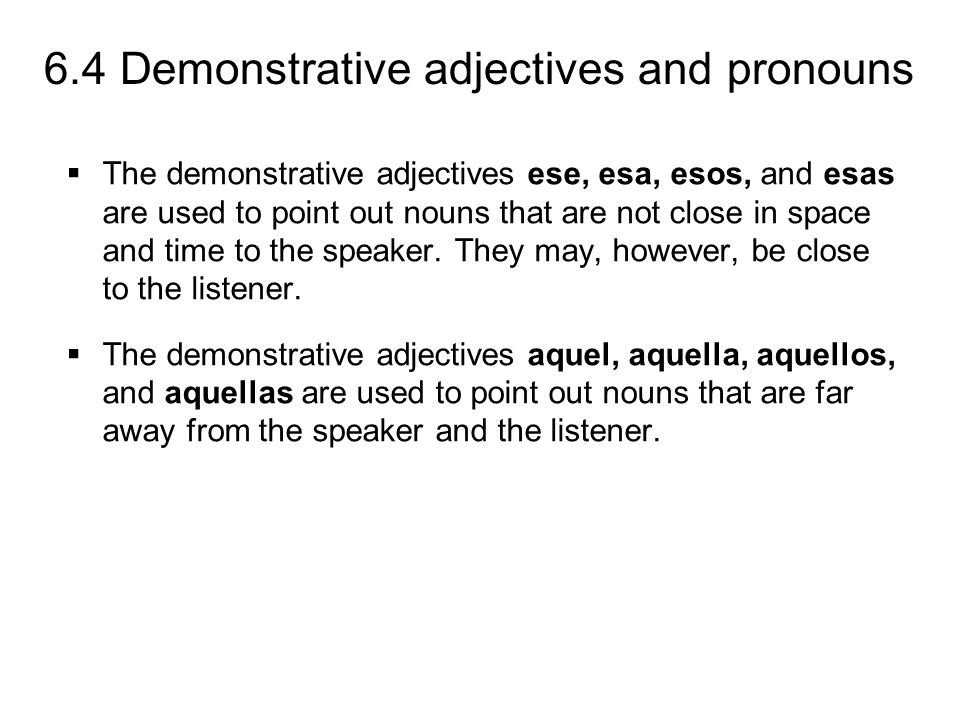 The demonstrative adjectives ese, esa, esos, and esas are used to point out nouns that are not close in space and time to the speaker. They may, however, be close to the listener.
