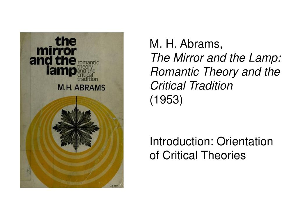 M. H. Abrams, The Mirror And The Lamp: Romantic Theory And The Critical  Tradition.