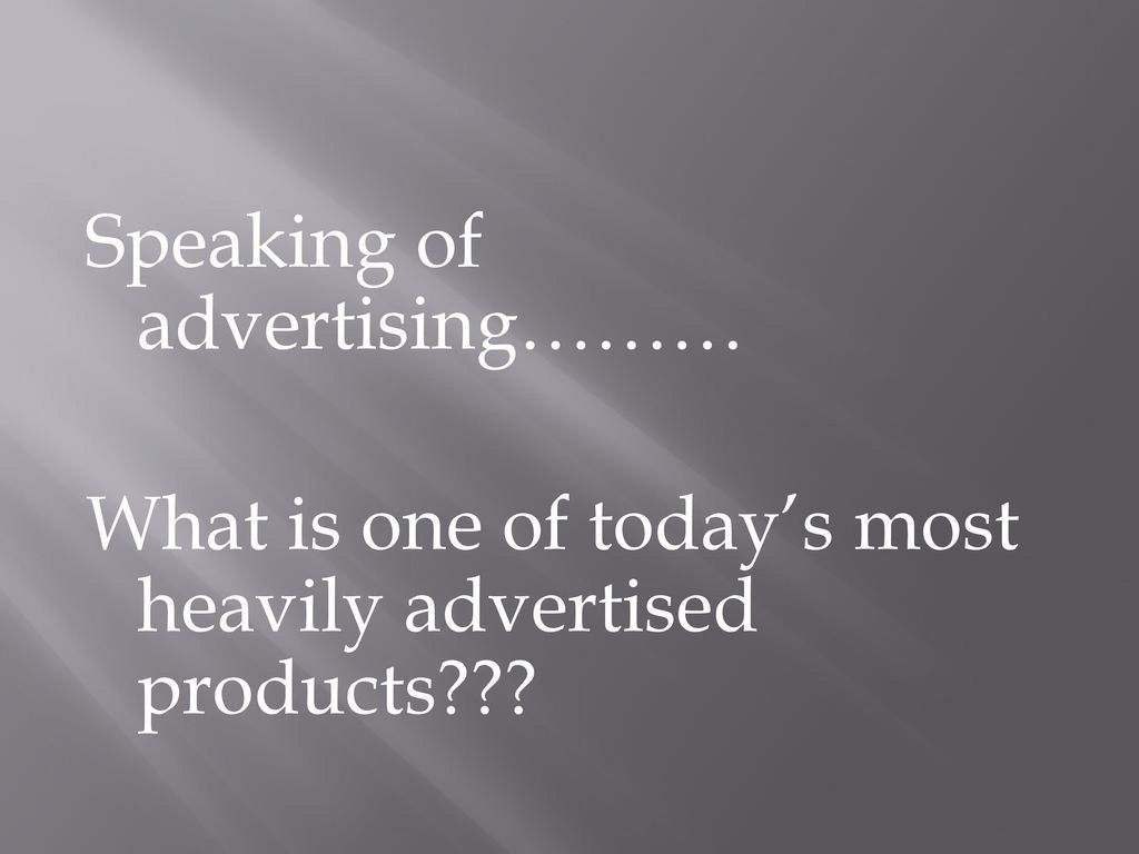 Speaking of advertising……… What is one of today's most heavily advertised products